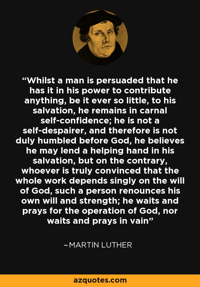Whilst a man is persuaded that he has it in his power to contribute anything, be it ever so little, to his salvation, he remains in carnal self-confidence; he is not a self-despairer, and therefore is not duly humbled before God, he believes he may lend a helping hand in his salvation, but on the contrary, whoever is truly convinced that the whole work depends singly on the will of God, such a person renounces his own will and strength; he waits and prays for the operation of God, nor waits and prays in vain - Martin Luther