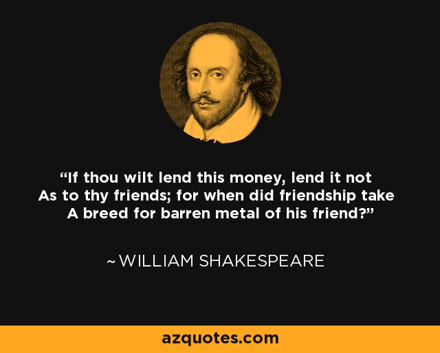 If thou wilt lend this money, lend it not As to thy friends; for when did friendship take A breed for barren metal of his friend? - William Shakespeare