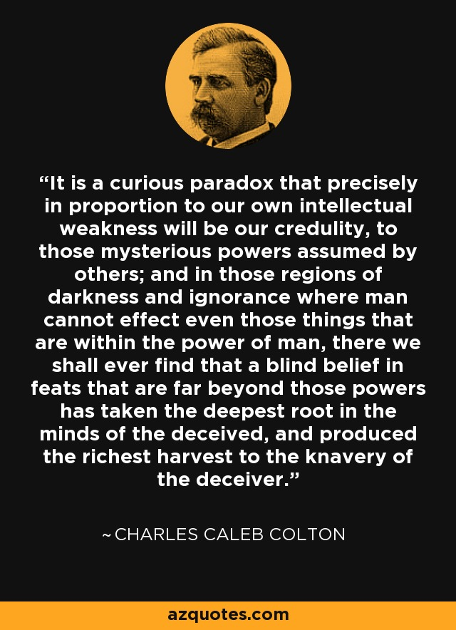 It is a curious paradox that precisely in proportion to our own intellectual weakness will be our credulity, to those mysterious powers assumed by others; and in those regions of darkness and ignorance where man cannot effect even those things that are within the power of man, there we shall ever find that a blind belief in feats that are far beyond those powers has taken the deepest root in the minds of the deceived, and produced the richest harvest to the knavery of the deceiver. - Charles Caleb Colton