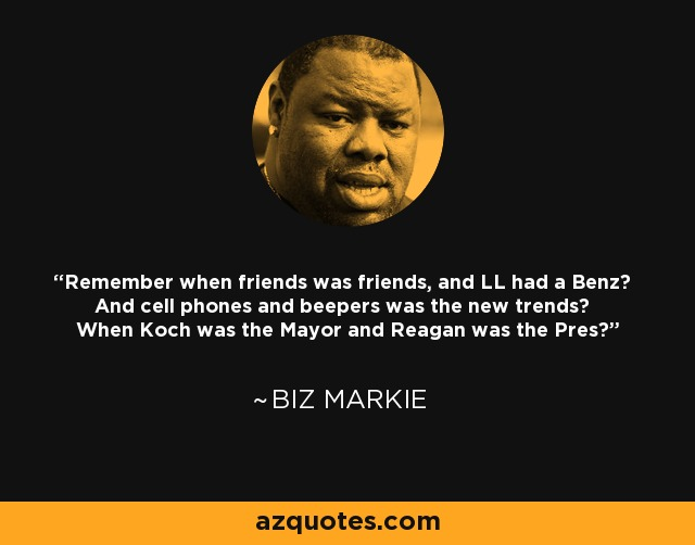 Remember when friends was friends, and LL had a Benz? And cell phones and beepers was the new trends? When Koch was the Mayor and Reagan was the Pres? - Biz Markie