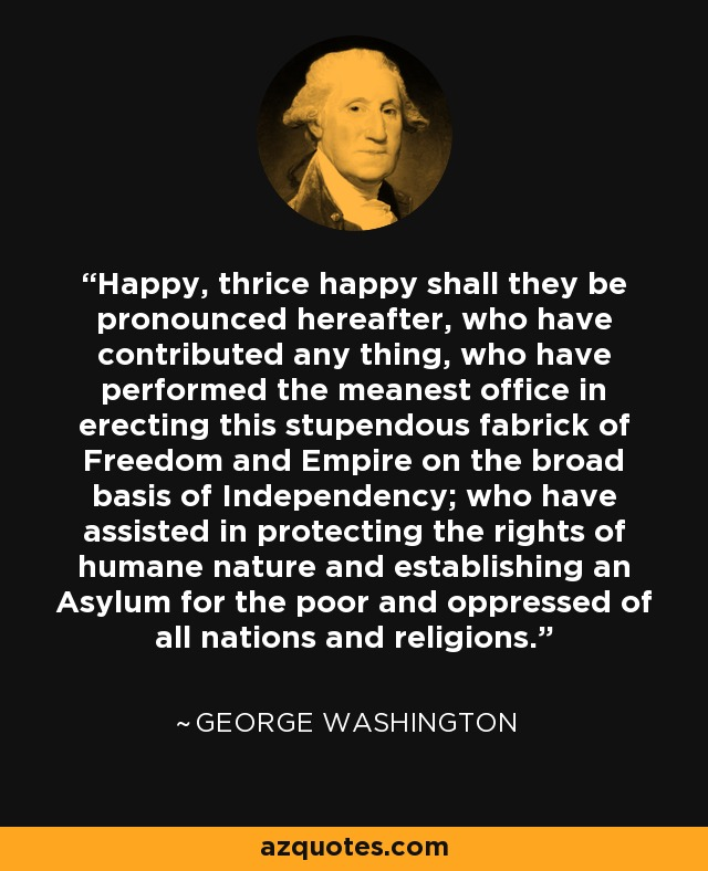 Happy, thrice happy shall they be pronounced hereafter, who have contributed any thing, who have performed the meanest office in erecting this stupendous fabrick of Freedom and Empire on the broad basis of Independency; who have assisted in protecting the rights of humane nature and establishing an Asylum for the poor and oppressed of all nations and religions. - George Washington