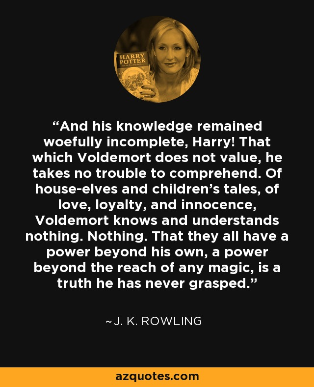 And his knowledge remained woefully incomplete, Harry! That which Voldemort does not value, he takes no trouble to comprehend. Of house-elves and children's tales, of love, loyalty, and innocence, Voldemort knows and understands nothing. Nothing. That they all have a power beyond his own, a power beyond the reach of any magic, is a truth he has never grasped. - J. K. Rowling
