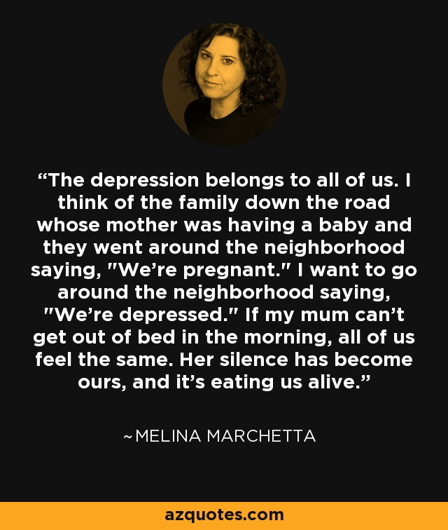 The depression belongs to all of us. I think of the family down the road whose mother was having a baby and they went around the neighborhood saying,