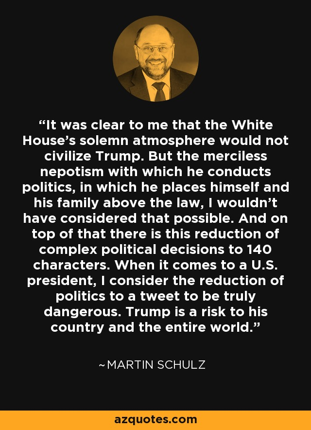 It was clear to me that the White House's solemn atmosphere would not civilize Trump. But the merciless nepotism with which he conducts politics, in which he places himself and his family above the law, I wouldn't have considered that possible. And on top of that there is this reduction of complex political decisions to 140 characters. When it comes to a U.S. president, I consider the reduction of politics to a tweet to be truly dangerous. Trump is a risk to his country and the entire world. - Martin Schulz
