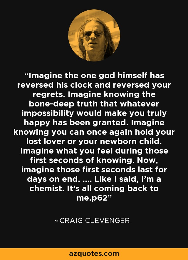 Imagine the one god himself has reversed his clock and reversed your regrets. Imagine knowing the bone-deep truth that whatever impossibility would make you truly happy has been granted. Imagine knowing you can once again hold your lost lover or your newborn child. Imagine what you feel during those first seconds of knowing. Now, imagine those first seconds last for days on end. .... Like I said, I'm a chemist. It's all coming back to me.p62 - Craig Clevenger