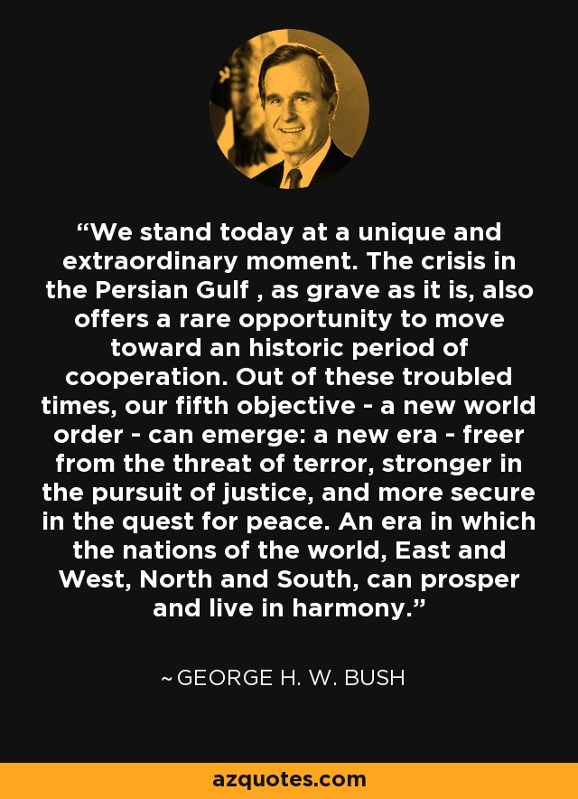 We stand today at a unique and extraordinary moment. The crisis in the Persian Gulf , as grave as it is, also offers a rare opportunity to move toward an historic period of cooperation. Out of these troubled times, our fifth objective - a new world order - can emerge: a new era - freer from the threat of terror, stronger in the pursuit of justice, and more secure in the quest for peace. An era in which the nations of the world, East and West, North and South, can prosper and live in harmony. - George H. W. Bush
