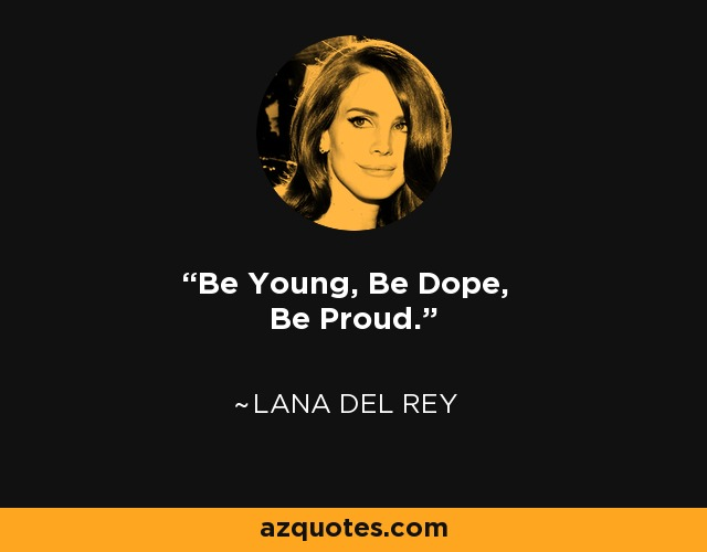 Be Young, Be Dope, Be Proud. - Lana Del Rey