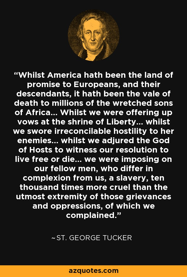 Whilst America hath been the land of promise to Europeans, and their descendants, it hath been the vale of death to millions of the wretched sons of Africa... Whilst we were offering up vows at the shrine of Liberty... whilst we swore irreconcilable hostility to her enemies... whilst we adjured the God of Hosts to witness our resolution to live free or die... we were imposing on our fellow men, who differ in complexion from us, a slavery, ten thousand times more cruel than the utmost extremity of those grievances and oppressions, of which we complained. - St. George Tucker