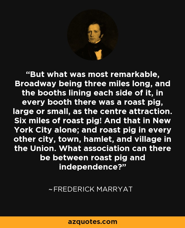 But what was most remarkable, Broadway being three miles long, and the booths lining each side of it, in every booth there was a roast pig, large or small, as the centre attraction. Six miles of roast pig! And that in New York City alone; and roast pig in every other city, town, hamlet, and village in the Union. What association can there be between roast pig and independence? - Frederick Marryat