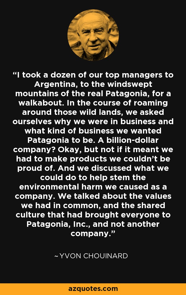 I took a dozen of our top managers to Argentina, to the windswept mountains of the real Patagonia, for a walkabout. In the course of roaming around those wild lands, we asked ourselves why we were in business and what kind of business we wanted Patagonia to be. A billion-dollar company? Okay, but not if it meant we had to make products we couldn't be proud of. And we discussed what we could do to help stem the environmental harm we caused as a company. We talked about the values we had in common, and the shared culture that had brought everyone to Patagonia, Inc., and not another company. - Yvon Chouinard
