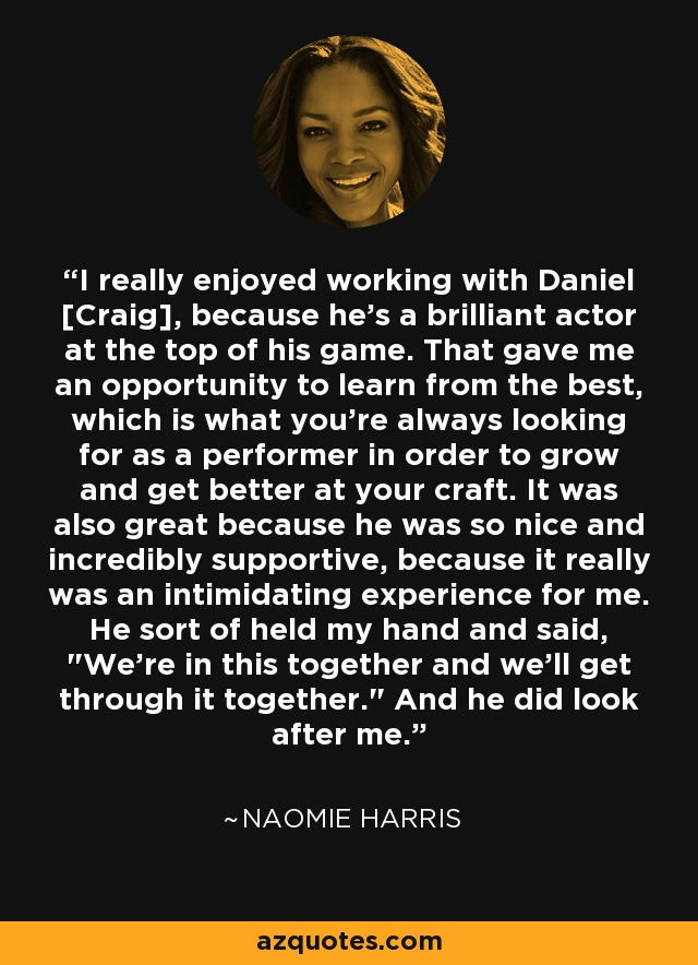 I really enjoyed working with Daniel [Craig], because he's a brilliant actor at the top of his game. That gave me an opportunity to learn from the best, which is what you're always looking for as a performer in order to grow and get better at your craft. It was also great because he was so nice and incredibly supportive, because it really was an intimidating experience for me. He sort of held my hand and said,