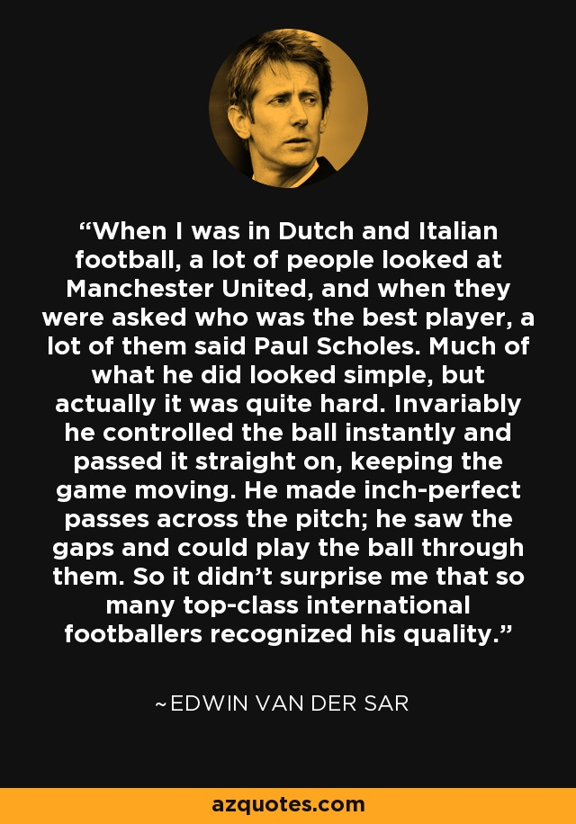 When I was in Dutch and Italian football, a lot of people looked at Manchester United, and when they were asked who was the best player, a lot of them said Paul Scholes. Much of what he did looked simple, but actually it was quite hard. Invariably he controlled the ball instantly and passed it straight on, keeping the game moving. He made inch-perfect passes across the pitch; he saw the gaps and could play the ball through them. So it didn't surprise me that so many top-class international footballers recognized his quality. - Edwin van der Sar