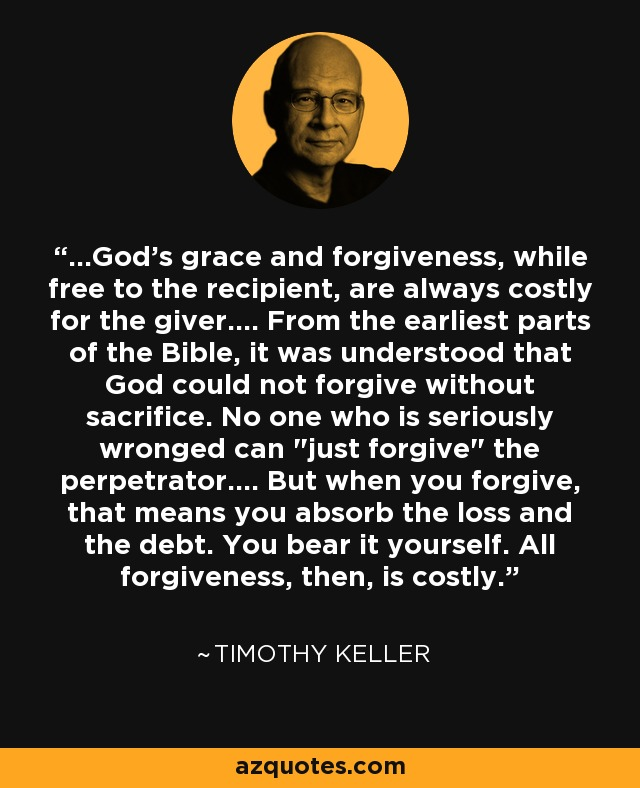 ...God's grace and forgiveness, while free to the recipient, are always costly for the giver.... From the earliest parts of the Bible, it was understood that God could not forgive without sacrifice. No one who is seriously wronged can