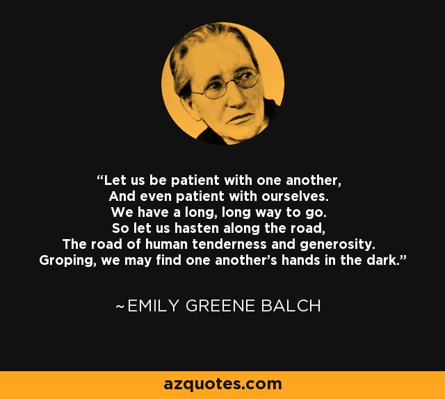 Let us be patient with one another, And even patient with ourselves. We have a long, long way to go. So let us hasten along the road, The road of human tenderness and generosity. Groping, we may find one another's hands in the dark. - Emily Greene Balch