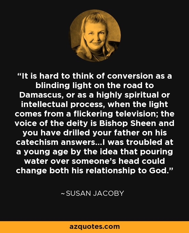 It is hard to think of conversion as a blinding light on the road to Damascus, or as a highly spiritual or intellectual process, when the light comes from a flickering television; the voice of the deity is Bishop Sheen and you have drilled your father on his catechism answers...I was troubled at a young age by the idea that pouring water over someone's head could change both his relationship to God. - Susan Jacoby