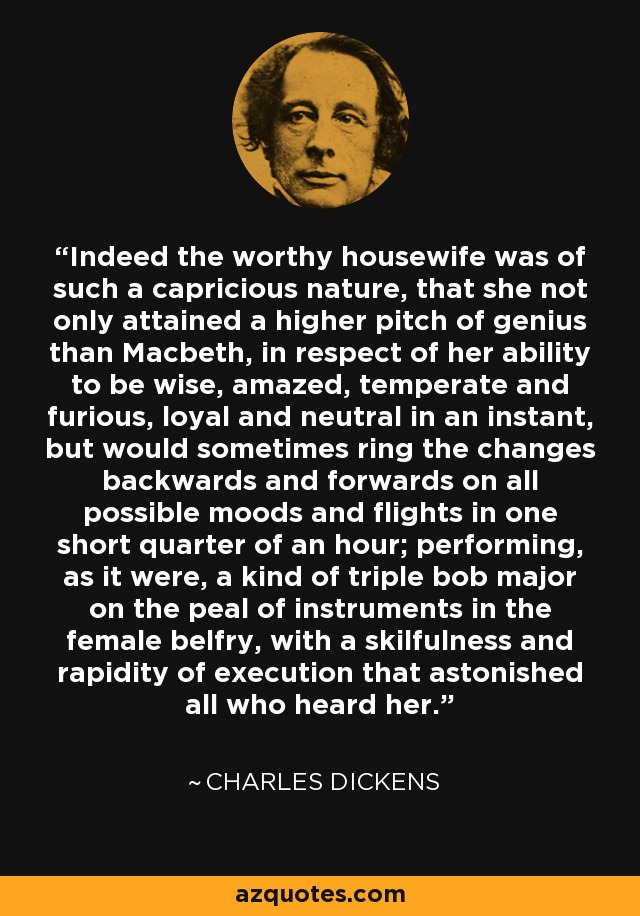 Indeed the worthy housewife was of such a capricious nature, that she not only attained a higher pitch of genius than Macbeth, in respect of her ability to be wise, amazed, temperate and furious, loyal and neutral in an instant, but would sometimes ring the changes backwards and forwards on all possible moods and flights in one short quarter of an hour; performing, as it were, a kind of triple bob major on the peal of instruments in the female belfry, with a skilfulness and rapidity of execution that astonished all who heard her. - Charles Dickens