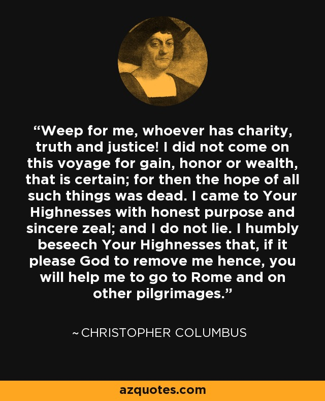 Weep for me, whoever has charity, truth and justice! I did not come on this voyage for gain, honor or wealth, that is certain; for then the hope of all such things was dead. I came to Your Highnesses with honest purpose and sincere zeal; and I do not lie. I humbly beseech Your Highnesses that, if it please God to remove me hence, you will help me to go to Rome and on other pilgrimages. - Christopher Columbus
