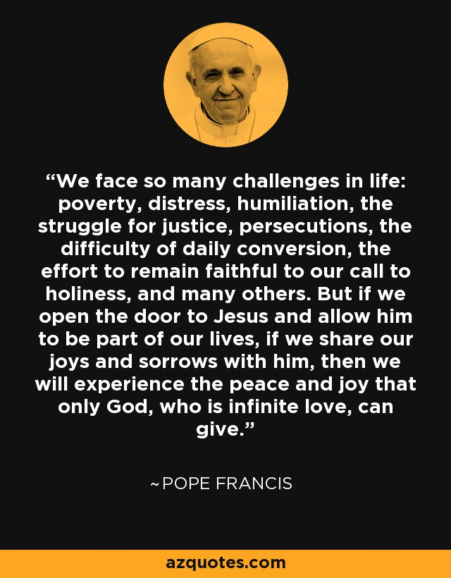 We face so many challenges in life: poverty, distress, humiliation, the struggle for justice, persecutions, the difficulty of daily conversion, the effort to remain faithful to our call to holiness, and many others. But if we open the door to Jesus and allow him to be part of our lives, if we share our joys and sorrows with him, then we will experience the peace and joy that only God, who is infinite love, can give. - Pope Francis