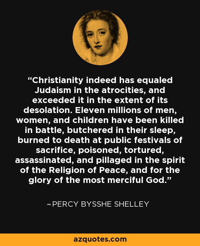 Christianity indeed has equaled Judaism in the atrocities, and exceeded it in the extent of its desolation. Eleven millions of men, women, and children have been killed in battle, butchered in their sleep, burned to death at public festivals of sacrifice, poisoned, tortured, assassinated, and pillaged in the spirit of the Religion of Peace, and for the glory of the most merciful God. - Percy Bysshe Shelley