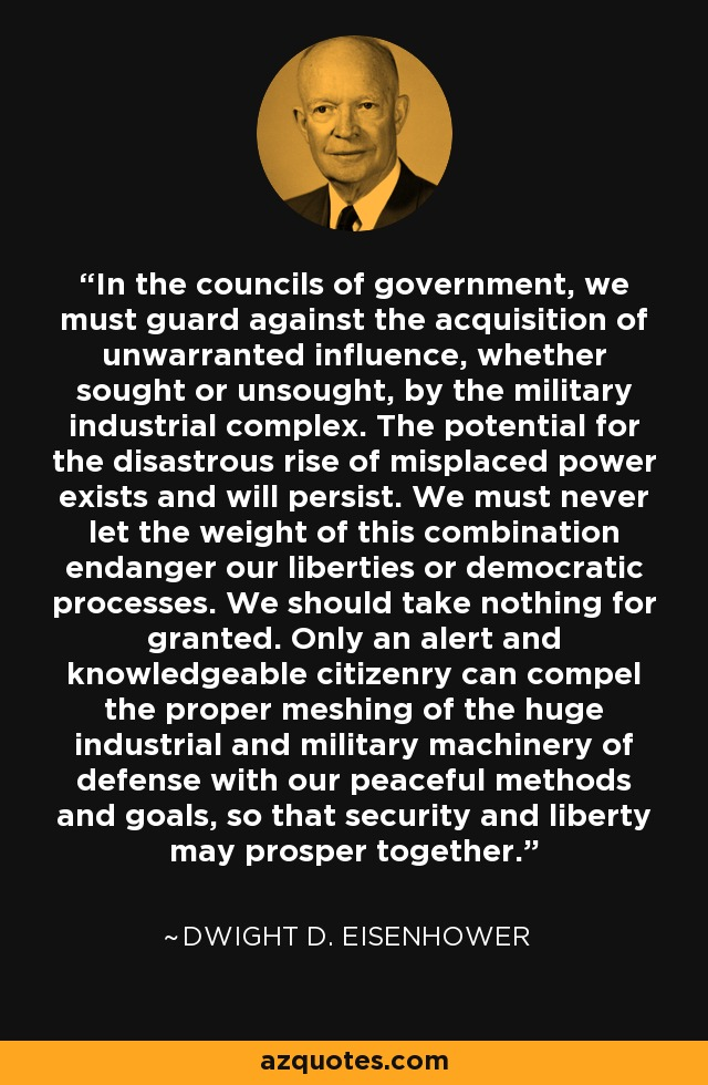 In the councils of government, we must guard against the acquisition of unwarranted influence, whether sought or unsought, by the military industrial complex. The potential for the disastrous rise of misplaced power exists and will persist. We must never let the weight of this combination endanger our liberties or democratic processes. We should take nothing for granted. Only an alert and knowledgeable citizenry can compel the proper meshing of the huge industrial and military machinery of defense with our peaceful methods and goals, so that security and liberty may prosper together. - Dwight D. Eisenhower