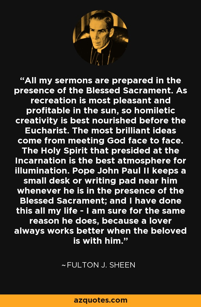 All my sermons are prepared in the presence of the Blessed Sacrament. As recreation is most pleasant and profitable in the sun, so homiletic creativity is best nourished before the Eucharist. The most brilliant ideas come from meeting God face to face. The Holy Spirit that presided at the Incarnation is the best atmosphere for illumination. Pope John Paul II keeps a small desk or writing pad near him whenever he is in the presence of the Blessed Sacrament; and I have done this all my life - I am sure for the same reason he does, because a lover always works better when the beloved is with him. - Fulton J. Sheen