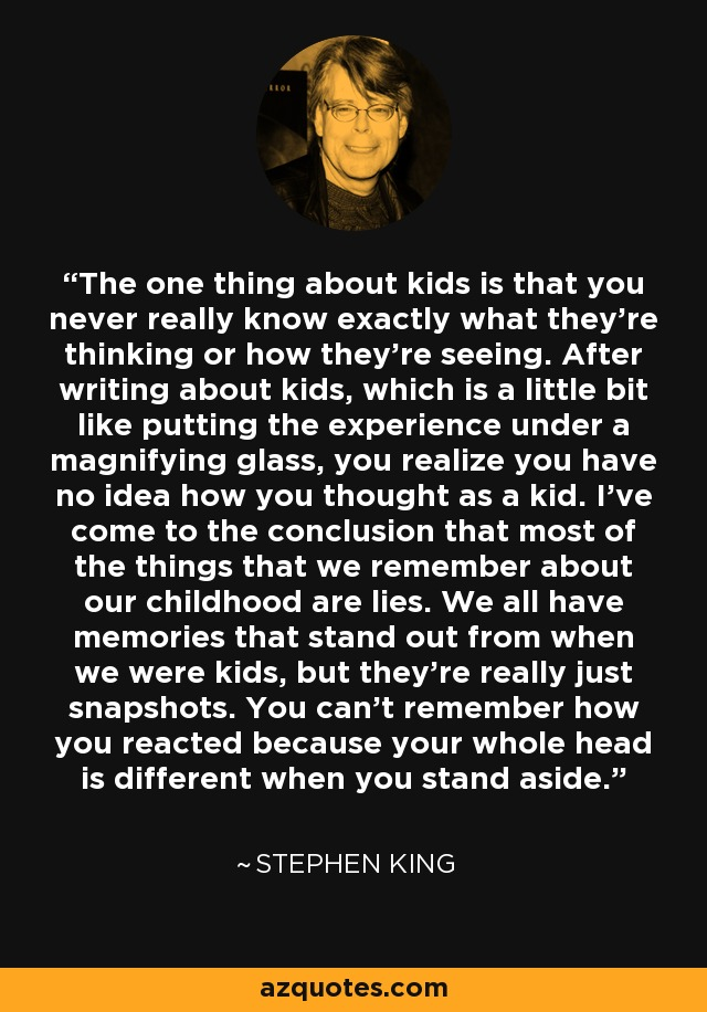 The one thing about kids is that you never really know exactly what they're thinking or how they're seeing. After writing about kids, which is a little bit like putting the experience under a magnifying glass, you realize you have no idea how you thought as a kid. I've come to the conclusion that most of the things that we remember about our childhood are lies. We all have memories that stand out from when we were kids, but they're really just snapshots. You can't remember how you reacted because your whole head is different when you stand aside. - Stephen King