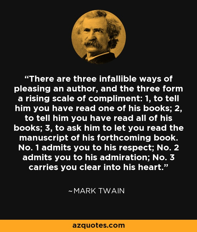There are three infallible ways of pleasing an author, and the three form a rising scale of compliment: 1, to tell him you have read one of his books; 2, to tell him you have read all of his books; 3, to ask him to let you read the manuscript of his forthcoming book. No. 1 admits you to his respect; No. 2 admits you to his admiration; No. 3 carries you clear into his heart. - Mark Twain
