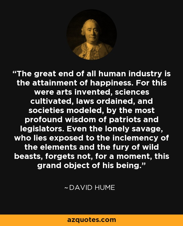 The great end of all human industry is the attainment of happiness. For this were arts invented, sciences cultivated, laws ordained, and societies modeled, by the most profound wisdom of patriots and legislators. Even the lonely savage, who lies exposed to the inclemency of the elements and the fury of wild beasts, forgets not, for a moment, this grand object of his being. - David Hume