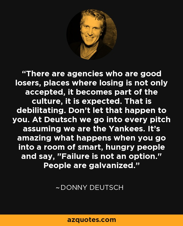 There are agencies who are good losers, places where losing is not only accepted, it becomes part of the culture, it is expected. That is debilitating. Don't let that happen to you. At Deutsch we go into every pitch assuming we are the Yankees. It's amazing what happens when you go into a room of smart, hungry people and say,