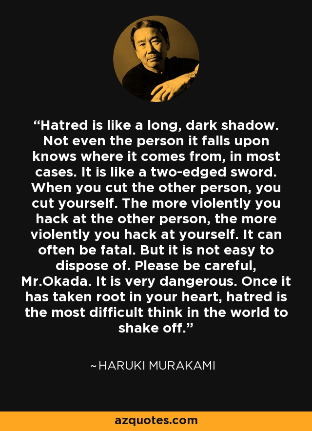 Hatred is like a long, dark shadow. Not even the person it falls upon knows where it comes from, in most cases. It is like a two-edged sword. When you cut the other person, you cut yourself. The more violently you hack at the other person, the more violently you hack at yourself. It can often be fatal. But it is not easy to dispose of. Please be careful, Mr.Okada. It is very dangerous. Once it has taken root in your heart, hatred is the most difficult think in the world to shake off. - Haruki Murakami