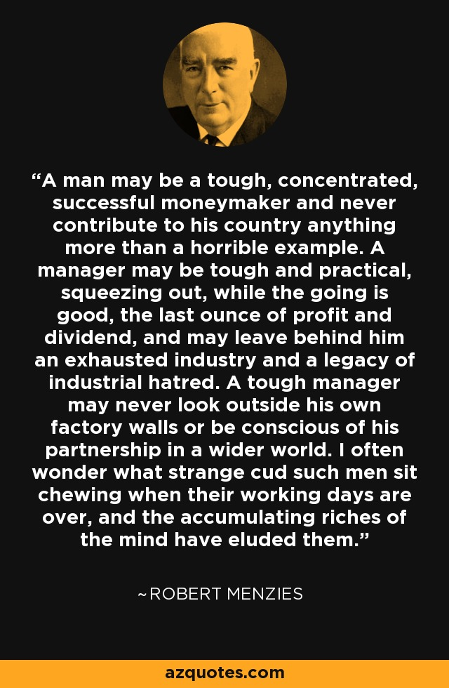 A man may be a tough, concentrated, successful moneymaker and never contribute to his country anything more than a horrible example. A manager may be tough and practical, squeezing out, while the going is good, the last ounce of profit and dividend, and may leave behind him an exhausted industry and a legacy of industrial hatred. A tough manager may never look outside his own factory walls or be conscious of his partnership in a wider world. I often wonder what strange cud such men sit chewing when their working days are over, and the accumulating riches of the mind have eluded them. - Robert Menzies