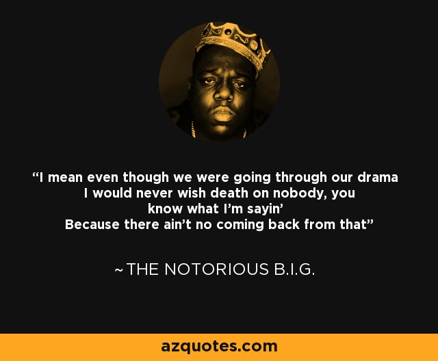 I mean even though we were going through our drama I would never wish death on nobody, you know what I'm sayin' Because there ain't no coming back from that - The Notorious B.I.G.