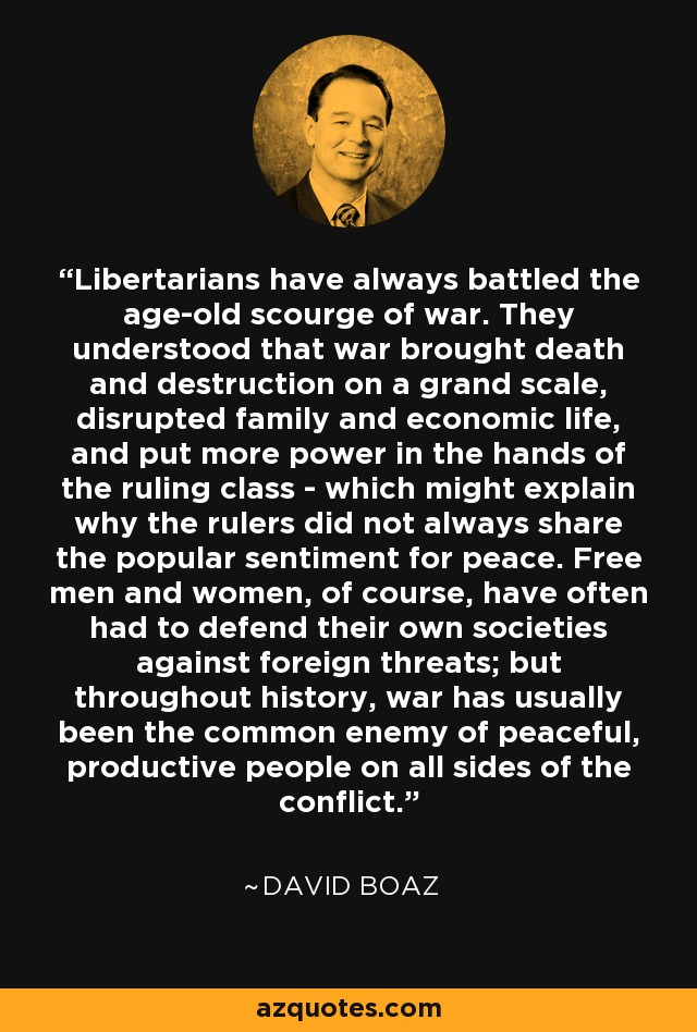 Libertarians have always battled the age-old scourge of war. They understood that war brought death and destruction on a grand scale, disrupted family and economic life, and put more power in the hands of the ruling class - which might explain why the rulers did not always share the popular sentiment for peace. Free men and women, of course, have often had to defend their own societies against foreign threats; but throughout history, war has usually been the common enemy of peaceful, productive people on all sides of the conflict. - David Boaz