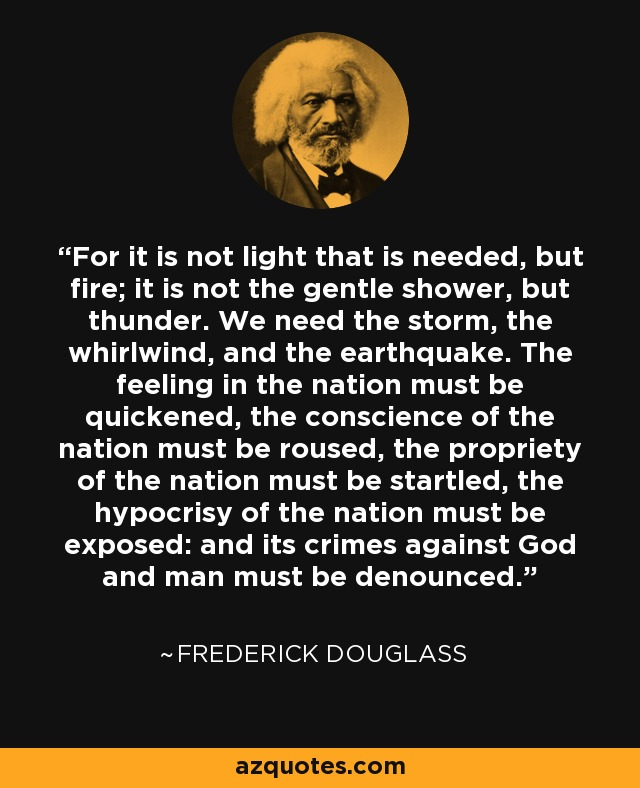For it is not light that is needed, but fire; it is not the gentle shower, but thunder. We need the storm, the whirlwind, and the earthquake. The feeling in the nation must be quickened, the conscience of the nation must be roused, the propriety of the nation must be startled, the hypocrisy of the nation must be exposed: and its crimes against God and man must be denounced. - Frederick Douglass