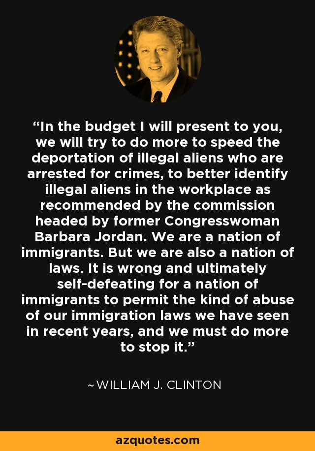 In the budget I will present to you, we will try to do more to speed the deportation of illegal aliens who are arrested for crimes, to better identify illegal aliens in the workplace as recommended by the commission headed by former Congresswoman Barbara Jordan. We are a nation of immigrants. But we are also a nation of laws. It is wrong and ultimately self-defeating for a nation of immigrants to permit the kind of abuse of our immigration laws we have seen in recent years, and we must do more to stop it. - William J. Clinton