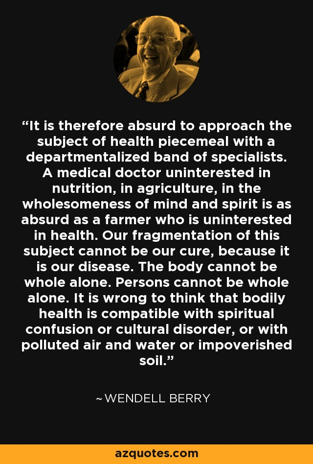 It is therefore absurd to approach the subject of health piecemeal with a departmentalized band of specialists. A medical doctor uninterested in nutrition, in agriculture, in the wholesomeness of mind and spirit is as absurd as a farmer who is uninterested in health. Our fragmentation of this subject cannot be our cure, because it is our disease. The body cannot be whole alone. Persons cannot be whole alone. It is wrong to think that bodily health is compatible with spiritual confusion or cultural disorder, or with polluted air and water or impoverished soil. - Wendell Berry