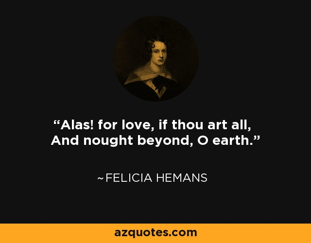 Alas! for love, if thou art all, And nought beyond, O earth. - Felicia Hemans