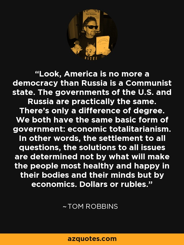 Look, America is no more a democracy than Russia is a Communist state. The governments of the U.S. and Russia are practically the same. There's only a difference of degree. We both have the same basic form of government: economic totalitarianism. In other words, the settlement to all questions, the solutions to all issues are determined not by what will make the people most healthy and happy in their bodies and their minds but by economics. Dollars or rubles. - Tom Robbins
