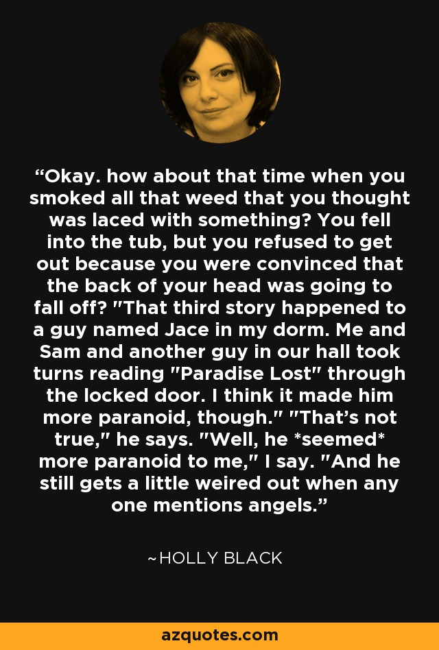 Okay. how about that time when you smoked all that weed that you thought was laced with something? You fell into the tub, but you refused to get out because you were convinced that the back of your head was going to fall off?
