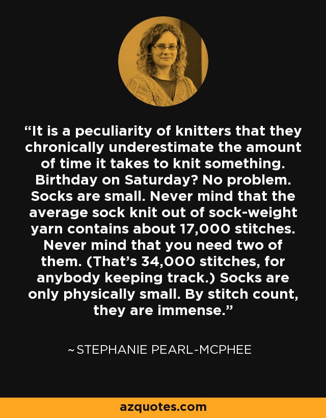 It is a peculiarity of knitters that they chronically underestimate the amount of time it takes to knit something. Birthday on Saturday? No problem. Socks are small. Never mind that the average sock knit out of sock-weight yarn contains about 17,000 stitches. Never mind that you need two of them. (That's 34,000 stitches, for anybody keeping track.) Socks are only physically small. By stitch count, they are immense. - Stephanie Pearl-McPhee