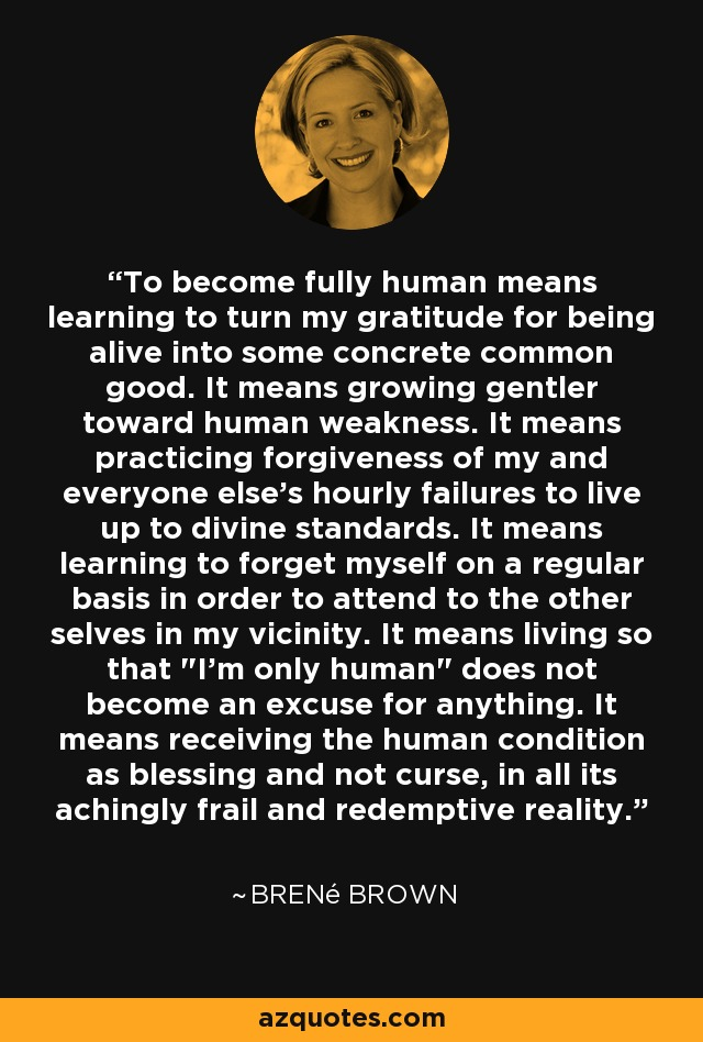 To become fully human means learning to turn my gratitude for being alive into some concrete common good. It means growing gentler toward human weakness. It means practicing forgiveness of my and everyone else's hourly failures to live up to divine standards. It means learning to forget myself on a regular basis in order to attend to the other selves in my vicinity. It means living so that