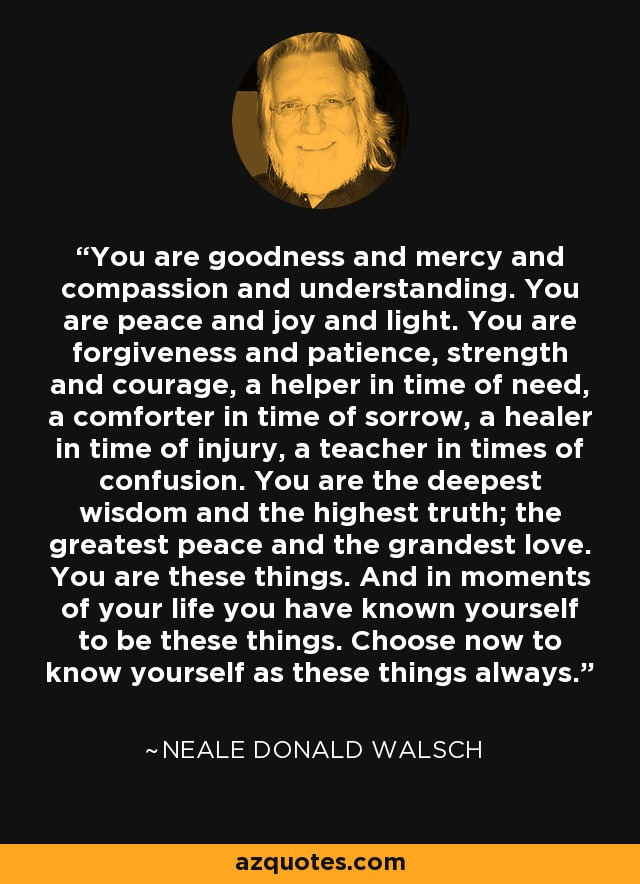 You are goodness and mercy and compassion and understanding. You are peace and joy and light. You are forgiveness and patience, strength and courage, a helper in time of need, a comforter in time of sorrow, a healer in time of injury, a teacher in times of confusion. You are the deepest wisdom and the highest truth; the greatest peace and the grandest love. You are these things. And in moments of your life you have known yourself to be these things. Choose now to know yourself as these things always. - Neale Donald Walsch