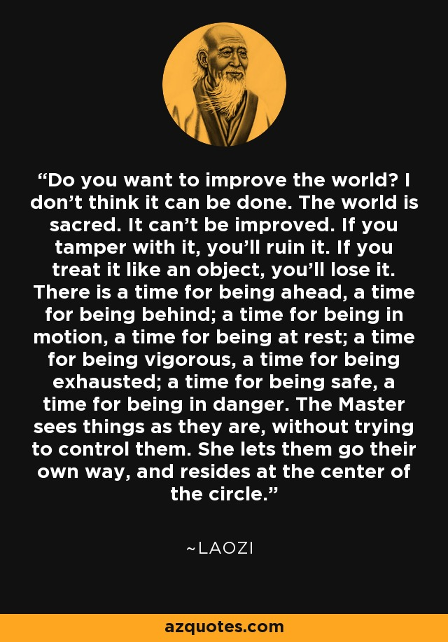 Do you want to improve the world? I don't think it can be done. The world is sacred. It can't be improved. If you tamper with it, you'll ruin it. If you treat it like an object, you'll lose it. There is a time for being ahead, a time for being behind; a time for being in motion, a time for being at rest; a time for being vigorous, a time for being exhausted; a time for being safe, a time for being in danger. The Master sees things as they are, without trying to control them. She lets them go their own way, and resides at the center of the circle. - Laozi