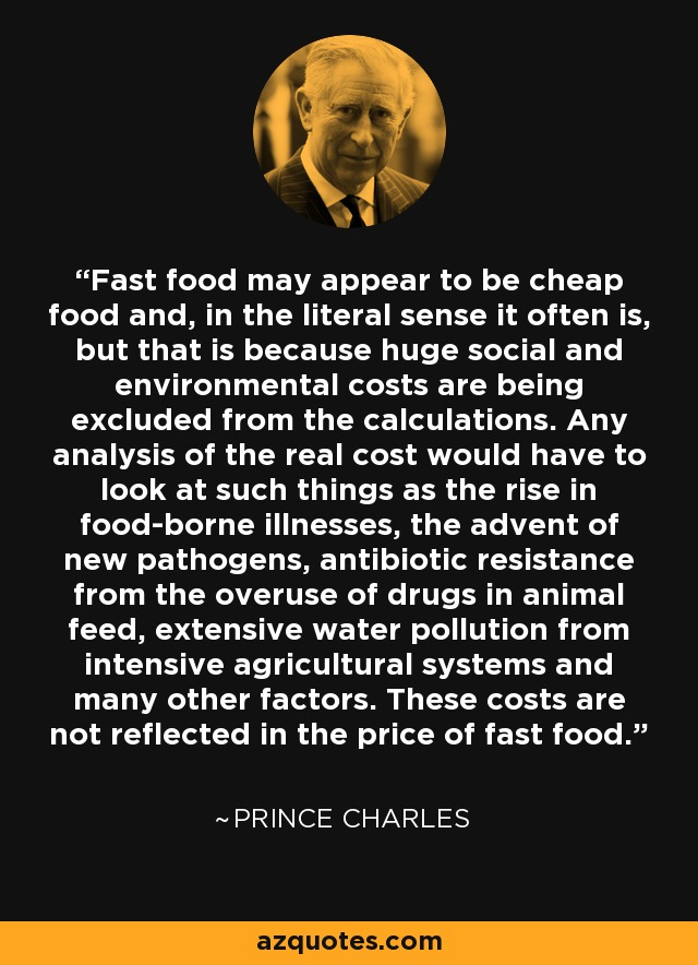 Fast food may appear to be cheap food and, in the literal sense it often is, but that is because huge social and environmental costs are being excluded from the calculations. Any analysis of the real cost would have to look at such things as the rise in food-borne illnesses, the advent of new pathogens, antibiotic resistance from the overuse of drugs in animal feed, extensive water pollution from intensive agricultural systems and many other factors. These costs are not reflected in the price of fast food. - Prince Charles
