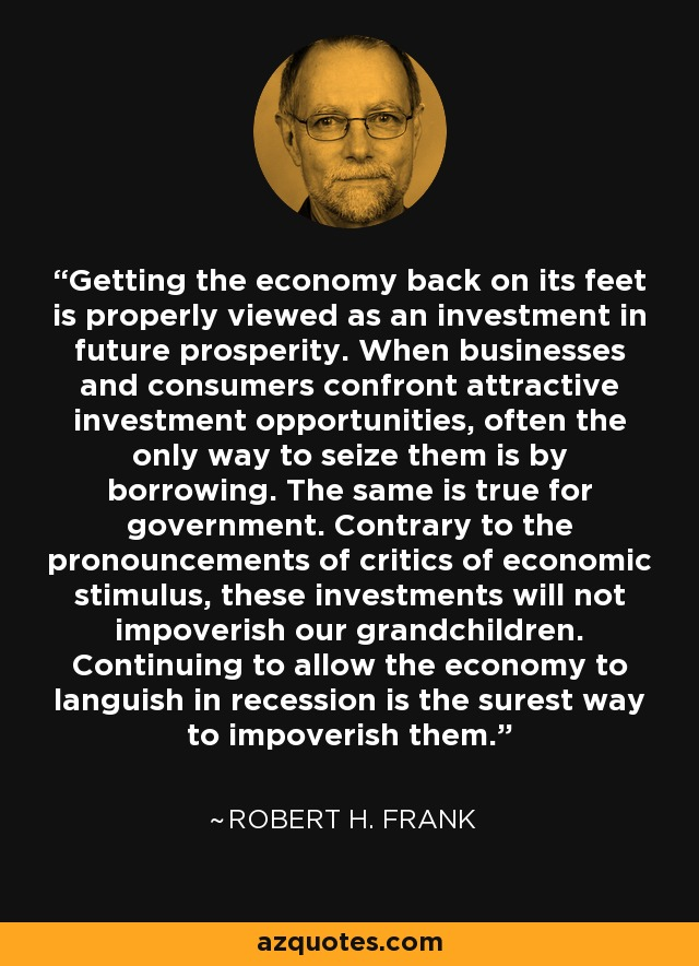 Getting the economy back on its feet is properly viewed as an investment in future prosperity. When businesses and consumers confront attractive investment opportunities, often the only way to seize them is by borrowing. The same is true for government. Contrary to the pronouncements of critics of economic stimulus, these investments will not impoverish our grandchildren. Continuing to allow the economy to languish in recession is the surest way to impoverish them. - Robert H. Frank