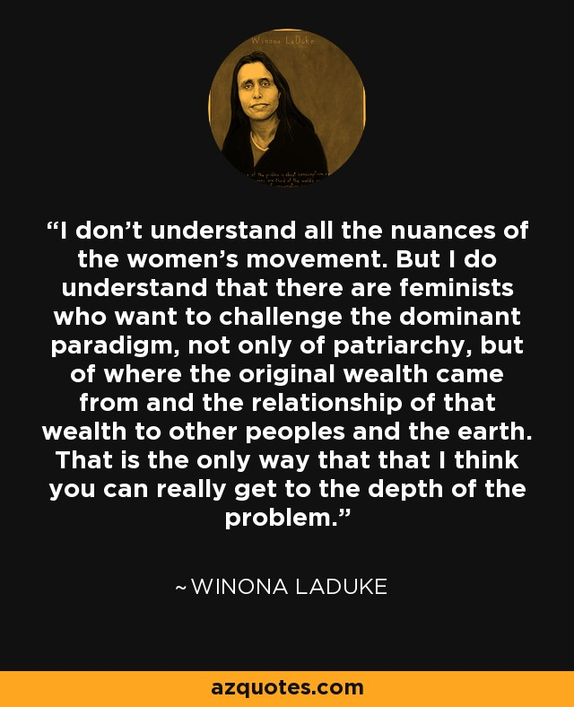 I don't understand all the nuances of the women's movement. But I do understand that there are feminists who want to challenge the dominant paradigm, not only of patriarchy, but of where the original wealth came from and the relationship of that wealth to other peoples and the earth. That is the only way that that I think you can really get to the depth of the problem. - Winona LaDuke