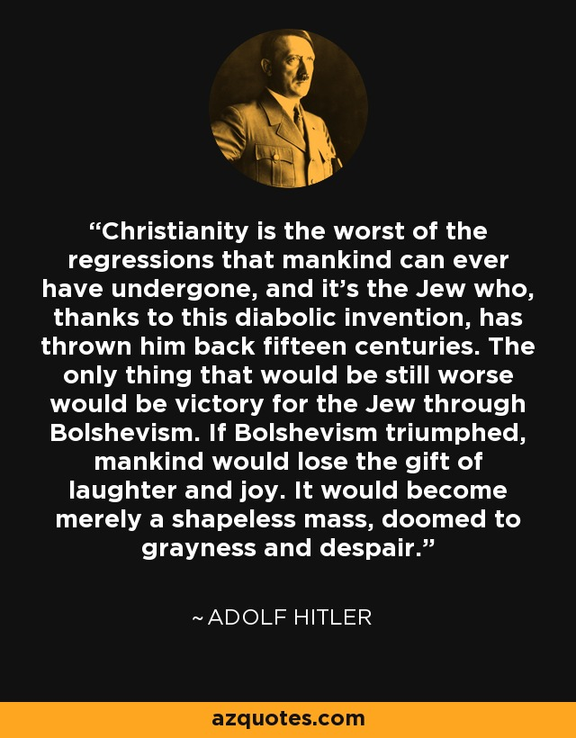 Christianity is the worst of the regressions that mankind can ever have undergone, and it's the Jew who, thanks to this diabolic invention, has thrown him back fifteen centuries. The only thing that would be still worse would be victory for the Jew through Bolshevism. If Bolshevism triumphed, mankind would lose the gift of laughter and joy. It would become merely a shapeless mass, doomed to grayness and despair. - Adolf Hitler