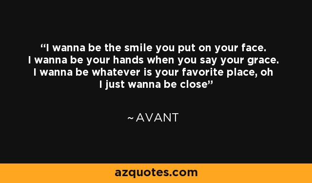 I wanna be the smile you put on your face. I wanna be your hands when you say your grace. I wanna be whatever is your favorite place, oh I just wanna be close - Avant
