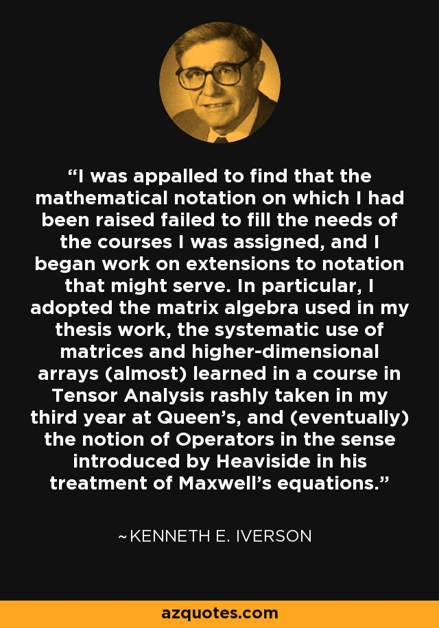 I was appalled to find that the mathematical notation on which I had been raised failed to fill the needs of the courses I was assigned, and I began work on extensions to notation that might serve. In particular, I adopted the matrix algebra used in my thesis work, the systematic use of matrices and higher-dimensional arrays (almost) learned in a course in Tensor Analysis rashly taken in my third year at Queen's, and (eventually) the notion of Operators in the sense introduced by Heaviside in his treatment of Maxwell's equations. - Kenneth E. Iverson