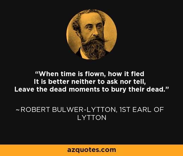 When time is flown, how it fled It is better neither to ask nor tell, Leave the dead moments to bury their dead. - Robert Bulwer-Lytton, 1st Earl of Lytton